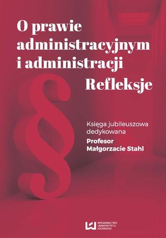 Okładka książki O prawie administracyjnym i administracji. Refleksje. Księga jubileuszowa dedykowana Profesor Małgorzacie Stahl