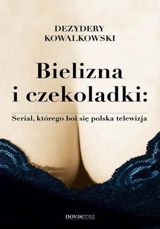 Okładka książki Bielizna i czekoladki: Serial, którego boi się polska telewizja