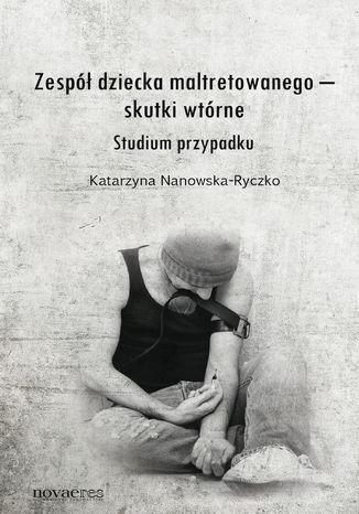 Okładka książki Zespół dziecka maltretowanego - skutki wtórne. Studium przypadku