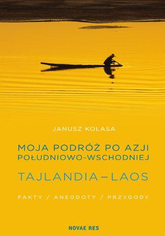 Okładka książki Moja podróż po Azji Południowo-Wschodniej. Tajlandia - Laos. Fakty, anegdoty, przygody