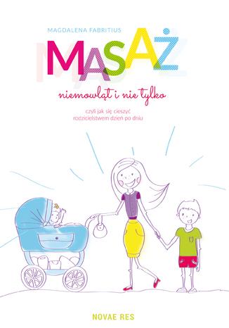 Okładka książki/ebooka Masaż niemowląt i nie tylko, czyli jak się cieszyć rodzicielstwem dzień po dniu