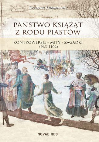 Okładka książki/ebooka Państwo książąt z rodu Piastów. Kontrowersje - mity - zagadki (963-1102)