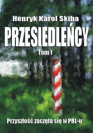 Okładka książki/ebooka Przesiedleńcy. Tom 1: Przyszłość zaczęła się w PRL-u