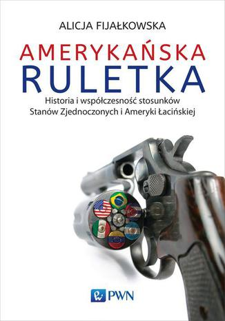 Okładka książki/ebooka Amerykańska ruletka. Historia i współczesność stosunków Zjednoczonych i Ameryki Łacińskiej