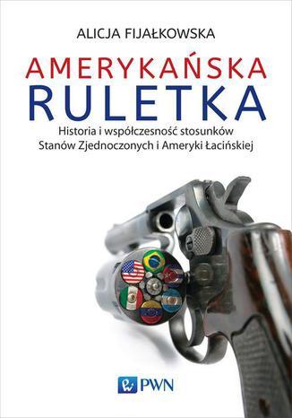 Okładka książki Amerykańska ruletka. Historia i współczesność stosunków Zjednoczonych i Ameryki Łacińskiej