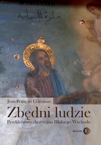 Okładka książki/ebooka Zbędni ludzie. Przekleństwo chrześcijan Bliskiego Wschodu