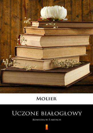 Okładka książki Uczone białogłowy. Komedia w 5 aktach