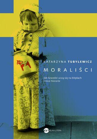 Okładka książki Moraliści. Jak Szwedzi uczą się na błędach i inne historie
