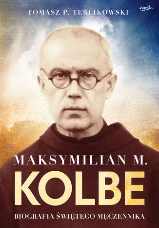 Okładka książki/ebooka Maksymilian M. Kolbe. Biografia świętego męczennika