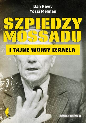 Okładka książki Szpiedzy Mossadu i tajne wojny Izraela