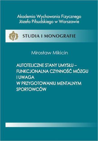 Okładka książki Autoteliczne stany umysłu - funkcjonalna czynność mózgu i uwaga w przygotowaniu mentalnym sportowców