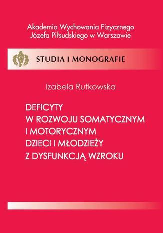 Okładka książki Deficyty w rozwoju somatycznym i motorycznym dzieci i młodzieży z dysfunkcją wzroku