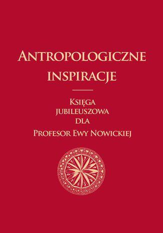 Okładka książki/ebooka Antropologiczne inspiracje. Księga jubileuszowa dla Profesor Ewy Nowickiej