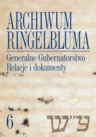 Okładka książki Archiwum Ringelbluma. Konspiracyjne Archiwum Getta Warszawy, tom 6, Generalne Gubernatorstwo. Relacje i dokumenty