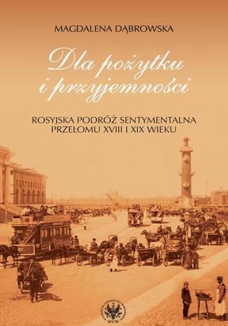 Okładka książki Dla pożytku i przyjemności. Rosyjska podróż sentymentalna przełomu XVIII i XIX wieku