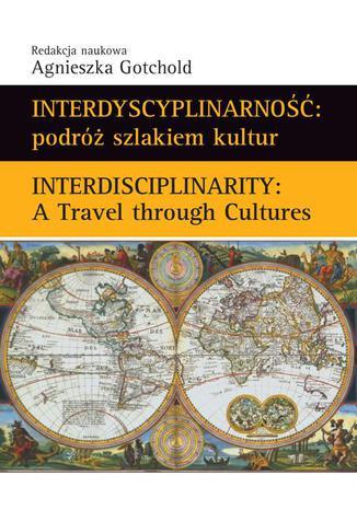 Okładka książki Interdyscyplinarność : podróż szlakiem kultur. Interdisciplinarity : A Travel through Cultures
