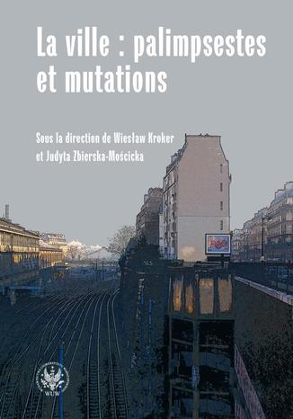 Okładka książki La ville : palimpsestes et mutations. Les représentations de la ville dans les littératures d'expression française apr?s 1980