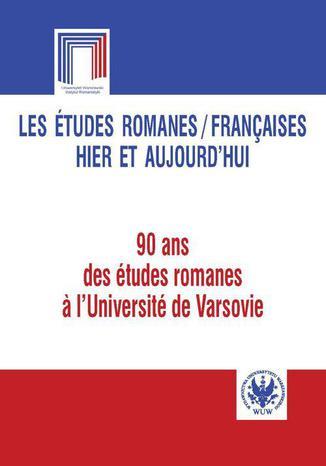 Okładka książki/ebooka Les études romanes / Françaises hier et aujourd`hui. 90 ans des études romanes a l`Université de Varsovie