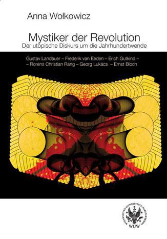 Okładka książki/ebooka Mystiker der Revolution. Der utopische Diskurs um die Jahrhundertwende. Gustav Landauer - Frederik van Eeden - Erich Gutkind - Florens Christian Rang - Georg Lukács - Ernst Bloch