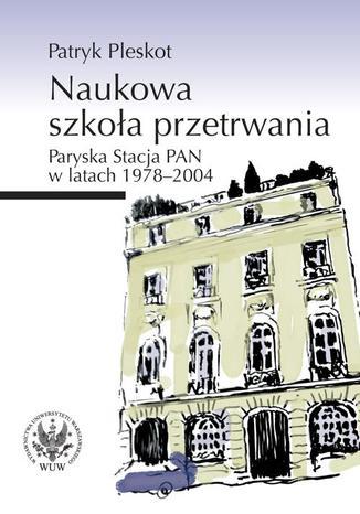 Okładka książki Naukowa szkoła przetrwania. Paryska Stacja PAN w latach 1978-2004