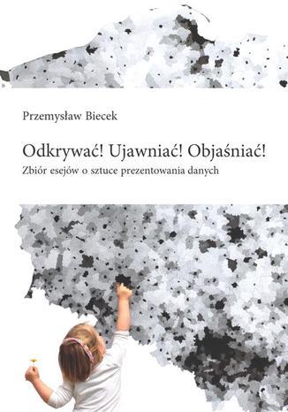 Okładka książki/ebooka Odkrywać! Ujawniać! Objaśniać! Zbiór esejów o sztuce prezentowania danych