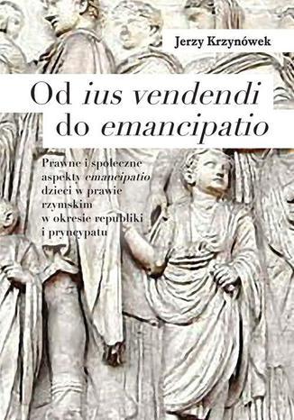 Okładka książki Od ius vendendi do emancipatio. Prawne i społeczne aspekty emancipatio dzieci w prawie rzymskim w okresie republiki i pryncypatu