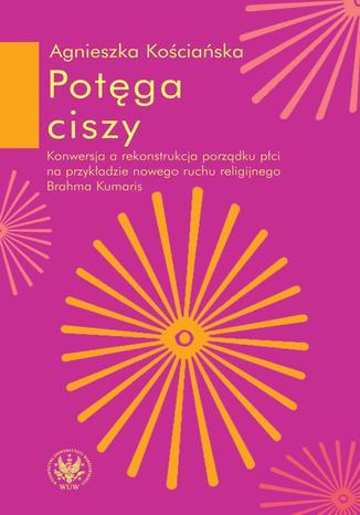 Okładka książki/ebooka Potęga ciszy. Konwersja a rekonstrukcja porządku płci na przykładzie nowego ruchu religijnego Brahma Kumaris