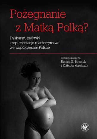 Okładka książki Pożegnanie z Matką Polką? Dyskursy, praktyki i reprezentacje macierzyństwa we współczesnej Polsce