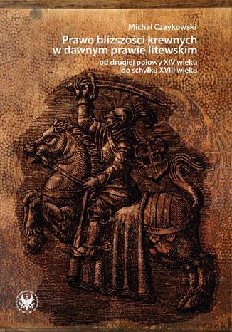 Okładka książki Prawo bliższości krewnych w dawnym prawie litewskim od drugiej połowy XIV wieku do schyłku XVIII wieku