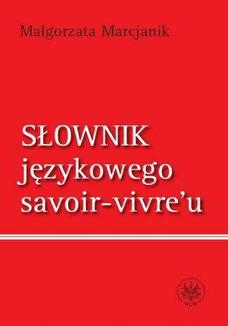 Okładka książki Słownik językowego savoir vivre`u