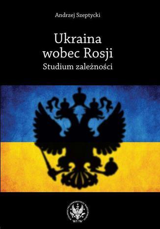 Okładka książki Ukraina wobec Rosji. Studium zależności