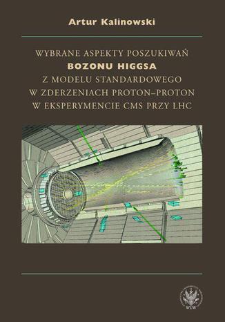 Okładka książki/ebooka Wybrane aspekty poszukiwań bozonu Higgsa z Modelu Standardowego w zderzeniach proton-proton w eksperymencie CMS przy LHC