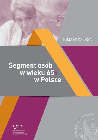 Okładka książki Segment osób w wieku 65+ w Polsce Jakość życia  Konsumpcja Zachowania konsumenckie