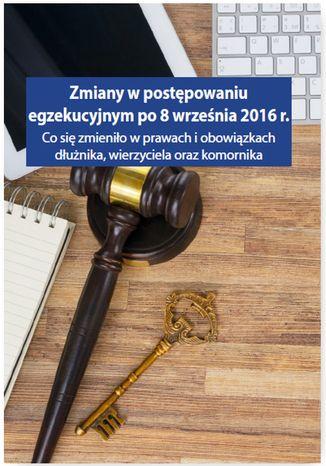 Okładka książki/ebooka Zmiany w postępowaniu egzekucyjnym po 8 września 2016 r. Co się zmieniło w prawach i obowiązkach dłużnika, wierzyciela oraz komornika