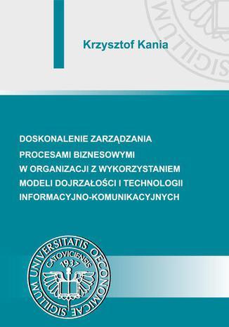Okładka książki Doskonalenie zarządzania procesami biznesowymi w organizacji z wykorzystaniem modeli dojrzałości i technologii informacyjno-komunikacyjnych