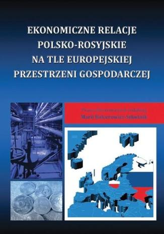 Okładka książki Ekonomiczne relacje polsko-rosyjskie na tle europejskiej przestrzeni gospodarczej