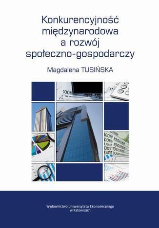 Okładka książki Konkurencyjność międzynarodowa a rozwój społeczno-gospodarczy. Przypadek Polski na tle krajów UE