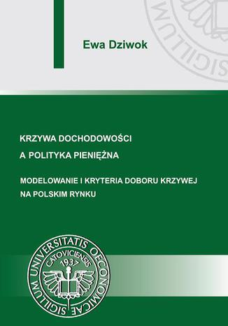 Okładka książki Krzywa dochodowości a polityka pieniężna. Modelowanie i kryteria doboru krzywej na polskim rynku