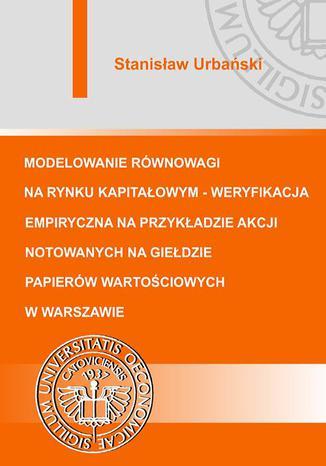 Okładka książki Modelowanie równowagi na rynku kapitałowym - weryfikacja empiryczna na przykładzie akcji notowanych na Giełdzie Papierów Wartościowych w Warszawie
