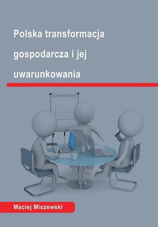 Okładka książki Polska transformacja i jej uwarunkowania