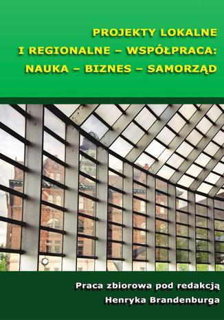 Okładka książki Projekty lokalne i regionalne - współpraca: nauka - biznes - samorząd