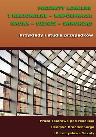 Okładka książki/ebooka Projekty lokalne i regionalne - współpraca: nauka - biznes - samorząd. Przykłady i studia przypadków