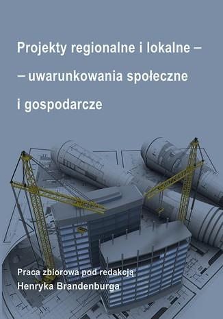 Okładka książki/ebooka Projekty regionalne i lokalne - uwarunkowania społeczne i gospodarcze