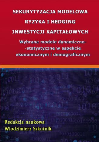 Okładka książki Sekurytyzacja modelowa ryzyka i hedging inwestycji kapitałowych. Wybrane modele dynamiczno-statystyczne w aspekcie ekonomicznym i demograficznym
