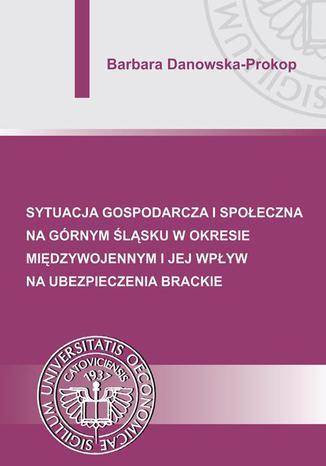 Okładka książki Sytuacja gospodarcza i społeczna na Górnym Śląsku w okresie międzywojennym i jej wpływ na ubezpieczenia brackie