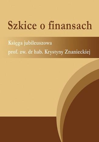 Okładka książki Szkice o finansach. Księga jubileuszowa prof. zw. dr hab. Krystyny Znanieckiej