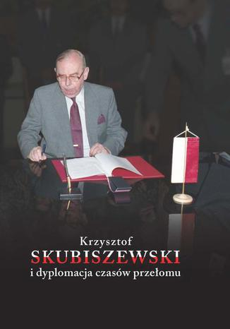 Okładka książki Krzysztof Skubiszewski i dyplomacja czasów przełomu