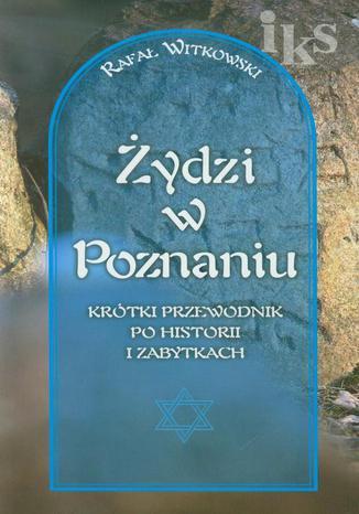 Okładka książki Żydzi w Poznaniu Krótki przewodnik po historii i zabytkach wersja polska