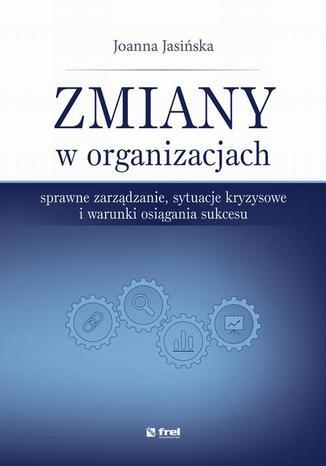 Okładka książki Zmiany w organizacjach. Sprawne zarządzanie, sytuacje kryzysowe i warunki osiągania sukcesu