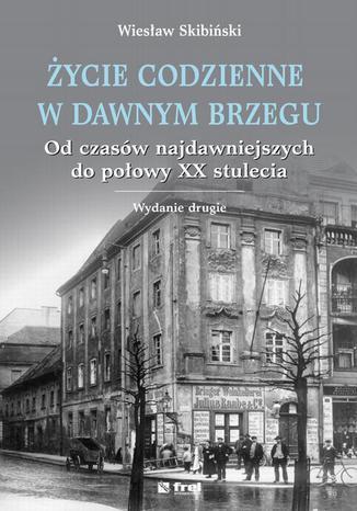 Okładka książki Życie codzienne w dawnym Brzegu. Od czasów najdawniejszych do połowy XX stulecia